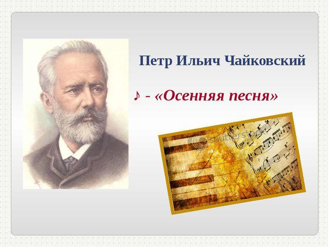 Петр Ильич Чайковский ♪ - «Осенняя песня»