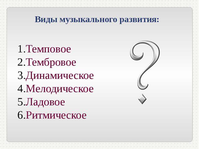 Виды музыкального развития: Темповое Тембровое Динамическое Мелодическое Ладо...