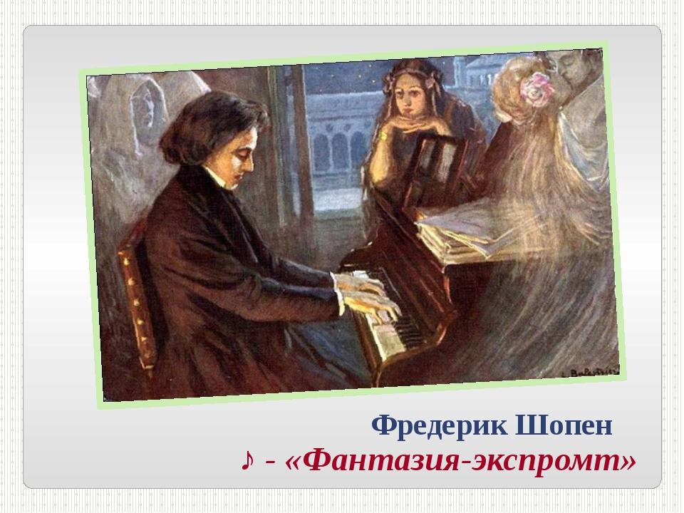 Фредерик Шопен ♪ - «Фантазия-экспромт»