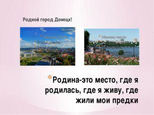 Родной город Донецк! Родина-это место, где я родилась, где я живу, где жили м