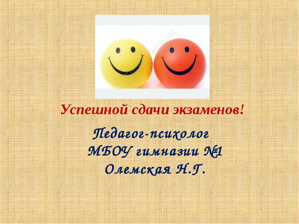 Успешной сдачи экзаменов! Педагог-психолог МБОУ гимназии №1 Олемская Н.Г.