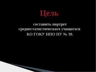 Цель составить портрет среднестатистического учащегося КО ГОКУ НПО ПУ № 39.