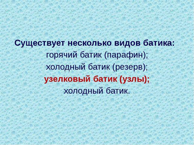 Существует несколько видов батика: горячий батик (парафин); холодный батик (...