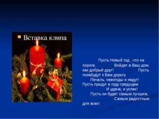 Пусть Новый год , что на пороге,Войдет в Ваш дом, как добрый друг!П