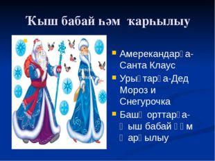 Ҡыш бабай һәм ҡарһылыу Амерекандарҙа-Санта Клаус Урыҫтарҙа-Дед Мороз и Снегур