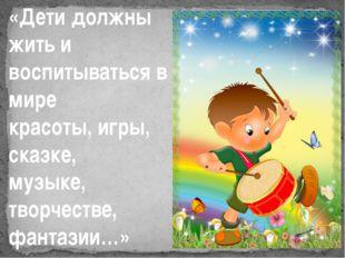 «Дети должны жить и воспитываться в мире красоты, игры, сказке, музыке, творч