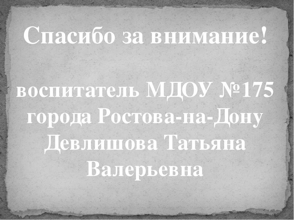 Спасибо за внимание! воспитатель МДОУ №175 города Ростова-на-Дону Девлишова Т...