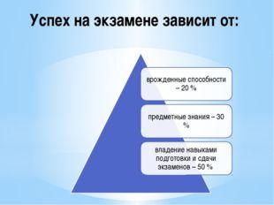 Успех на экзамене зависит от:
