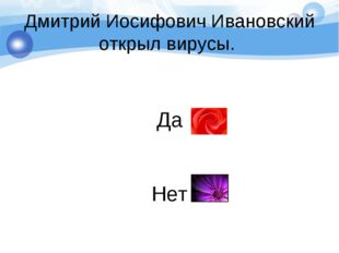 Дмитрий Иосифович Ивановский открыл вирусы. Да Нет