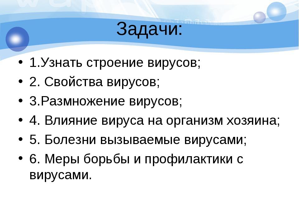 Задачи: 1.Узнать строение вирусов; 2. Свойства вирусов; 3.Размножение вирусов...