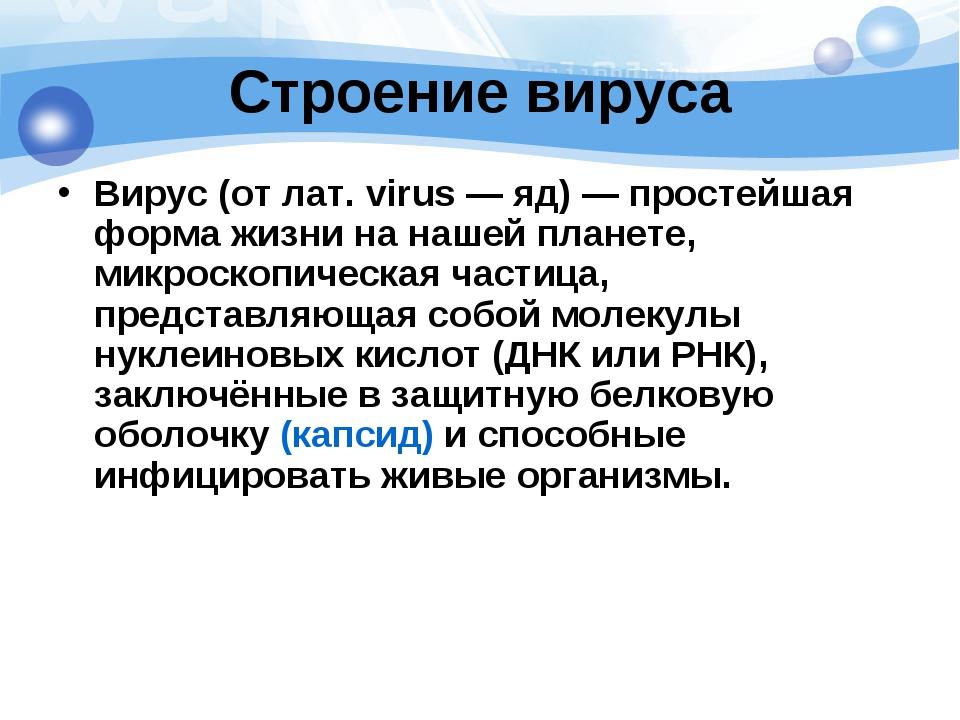 Строение вируса Вирус(от лат.virus— яд)— простейшая форма жизни на нашей...