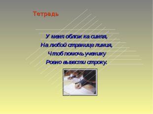 Тетрадь У меня обложка синяя, На любой странице линия, Чтоб помочь ученику Ро