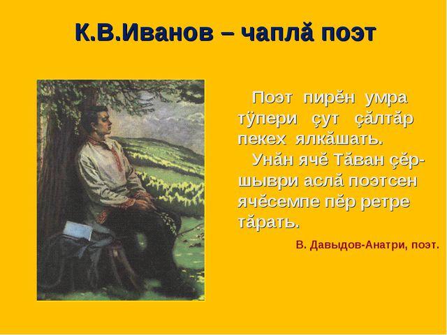 К.В.Иванов – чаплă поэт Поэт пирĕн умра тÿпери çут çăлтăр пекех ялкăшать. Ун...