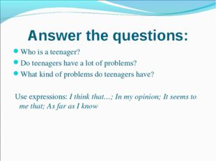 Answer the questions: Who is a teenager? Do teenagers have a lot of problems?