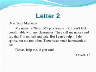 Letter 2 	Dear Teen Magazine, 		My name is Oliver. My problem is that I don't
