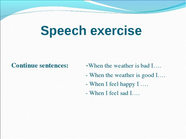 Speech exercise Continue sentences: 	-When the weather is bad I…. 					- When...