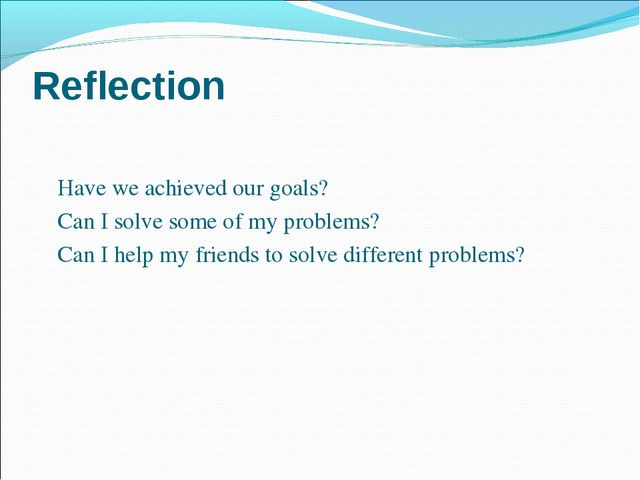 Reflection 	 	Have we achieved our goals? 	Can I solve some of my problems?...