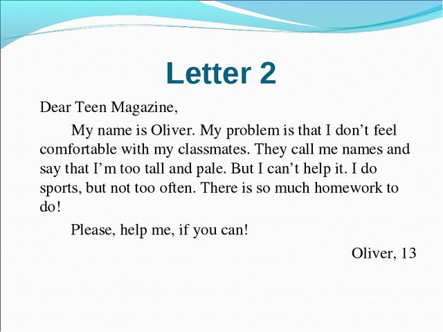 Letter 2 	Dear Teen Magazine, 		My name is Oliver. My problem is that I don't...