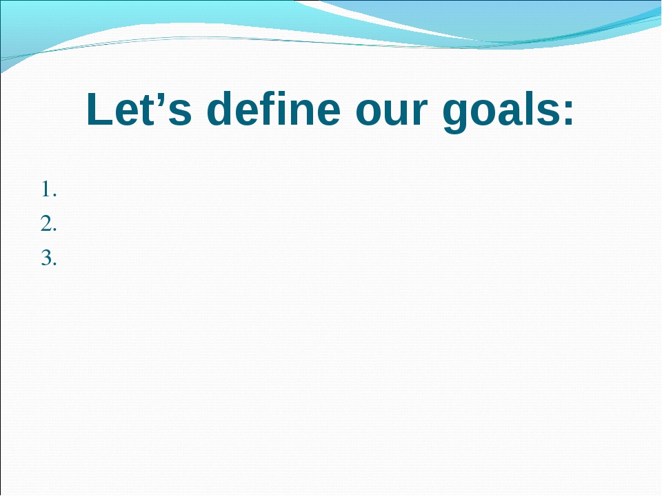 Let's define our goals: 1. 2. 3.