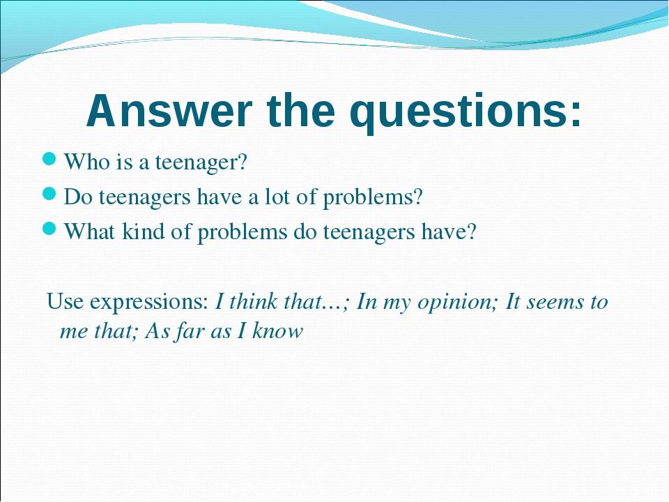 Answer the questions: Who is a teenager? Do teenagers have a lot of problems?...