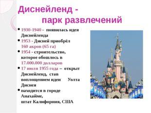 Диснейленд - парк развлечений 1930-1940 - появилась идея Диснейленда 1953 - Д
