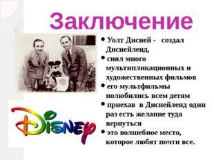 Заключение Уолт Дисней - создал Диснейленд, снял много мультипликационных и х