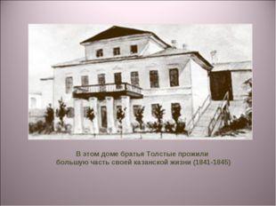 В этом доме братья Толстые прожили большую часть своей казанской жизни (1841-