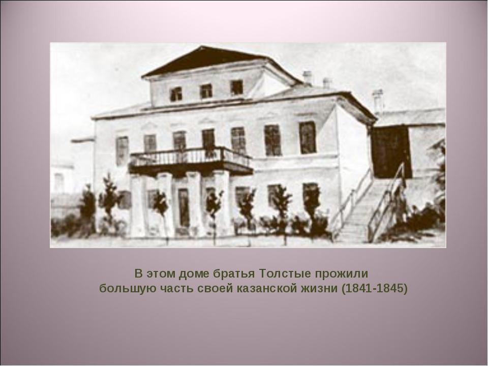 В этом доме братья Толстые прожили большую часть своей казанской жизни (1841-...