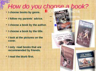 How do you choose a book? I choose books by genre. I follow my parents` advic
