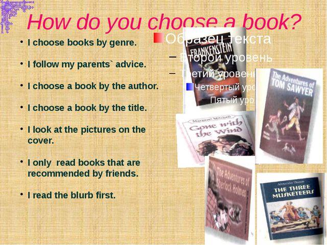 How do you choose a book? I choose books by genre. I follow my parents` advic...