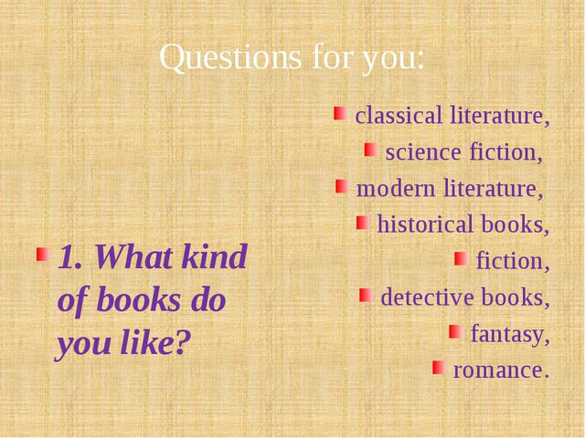 Questions for you: 1. What kind of books do you like? classical literature, s...