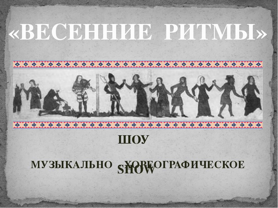«ВЕСЕННИЕ РИТМЫ» МУЗЫКАЛЬНО - ХОРЕОГРАФИЧЕСКОЕ ШОУ SHOW