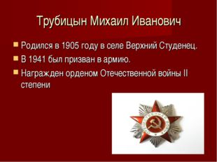 Трубицын Михаил Иванович Родился в 1905 году в селе Верхний Студенец. В 1941