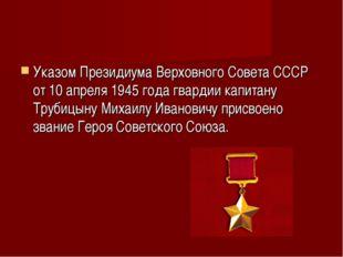 Указом Президиума Верховного Совета СССР от 10 апреля 1945 года гвардии капит
