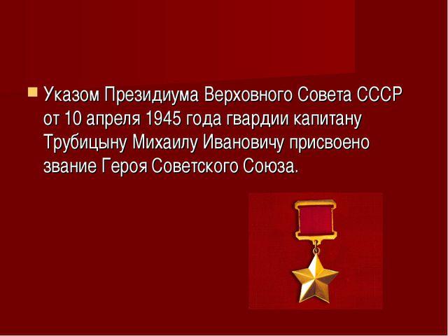 Указом Президиума Верховного Совета СССР от 10 апреля 1945 года гвардии капит...