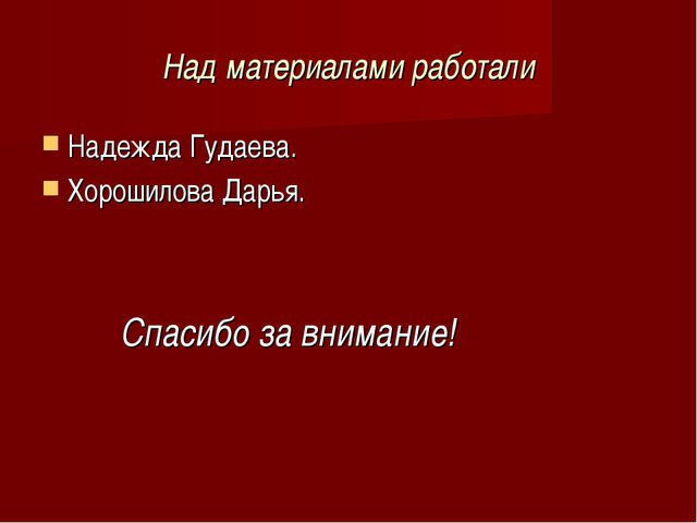 Над материалами работали Надежда Гудаева. Хорошилова Дарья. Спасибо за вниман...