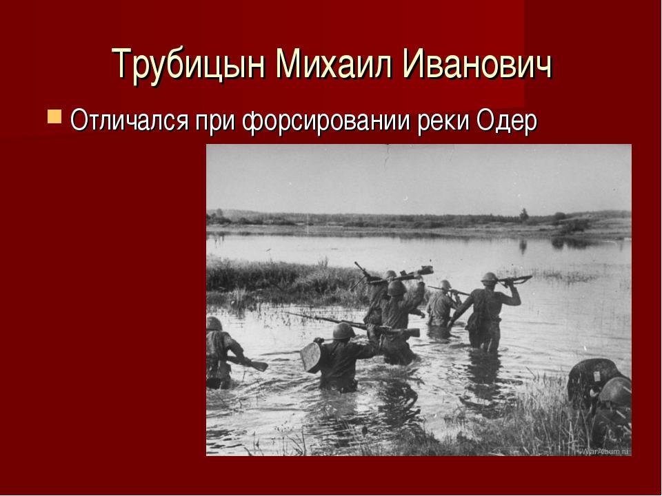 Трубицын Михаил Иванович Отличался при форсировании реки Одер