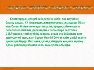 Қазақтардың қазіргі киімдерінің көбісі сақ дәуірінен бастау алады. ХХ ғасырд