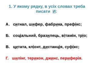 1. У якому рядку, в усіх словах треба писати И: А. сигнал, шифер, фабрика, пр
