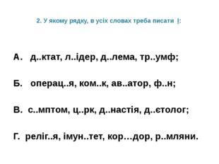 2. У якому рядку, в усіх словах треба писати І: А. д..ктат, л..ідер, д..лема,