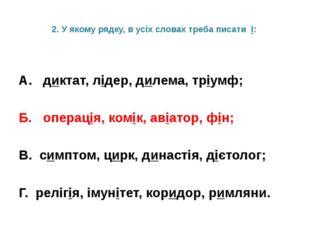 2. У якому рядку, в усіх словах треба писати І: А. диктат, лідер, дилема, трі