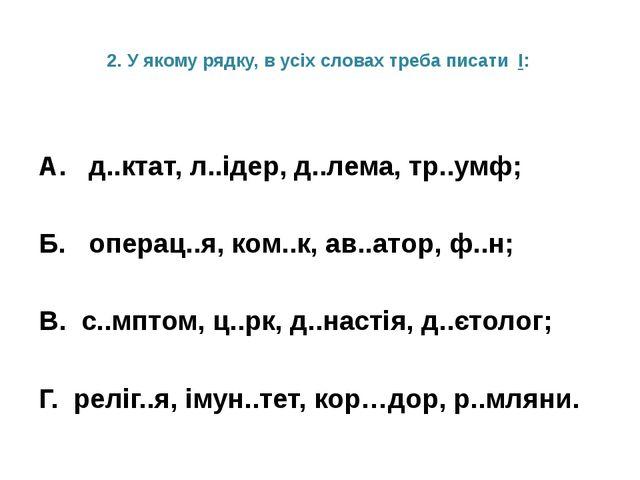 2. У якому рядку, в усіх словах треба писати І: А. д..ктат, л..ідер, д..лема,...