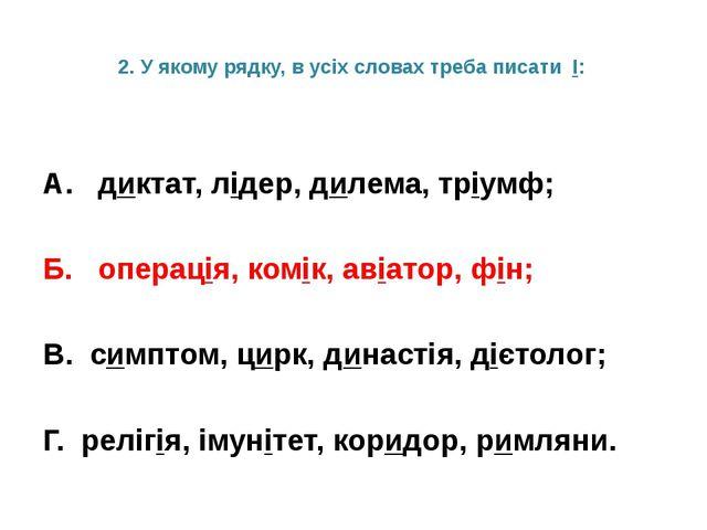 2. У якому рядку, в усіх словах треба писати І: А. диктат, лідер, дилема, трі...