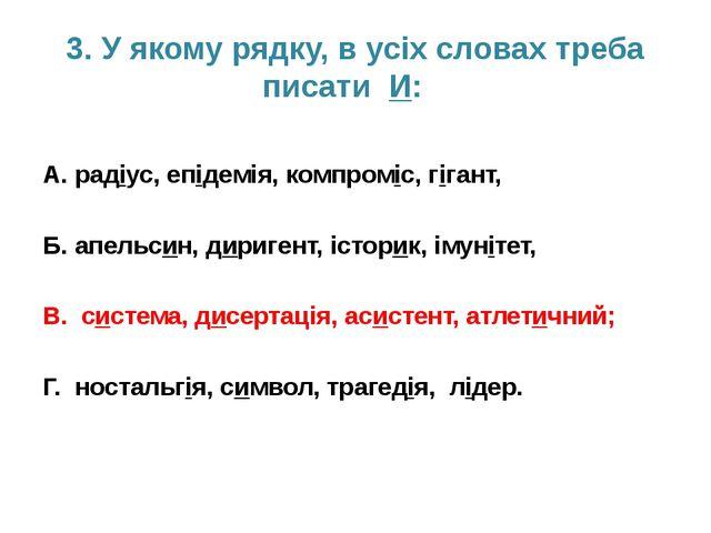 3. У якому рядку, в усіх словах треба писати И: А. радіус, епідемія, компромі...
