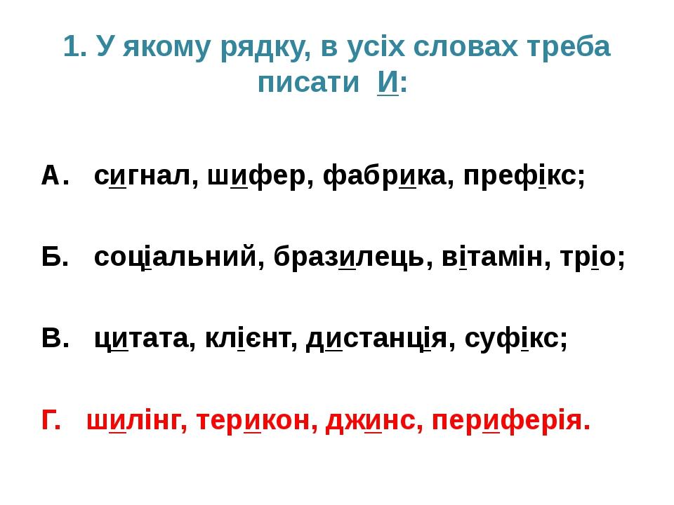 1. У якому рядку, в усіх словах треба писати И: А. сигнал, шифер, фабрика, пр...