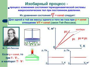 Изобарный процесс - Ж. Гей-Люссак Если р = const, то при Т↓ V↓, и наоборот T↑