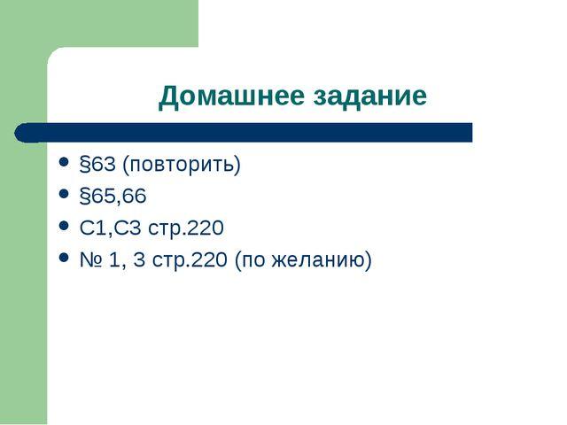 Домашнее задание §63 (повторить) §65,66 С1,С3 стр.220 № 1, 3 стр.220 (по жела...