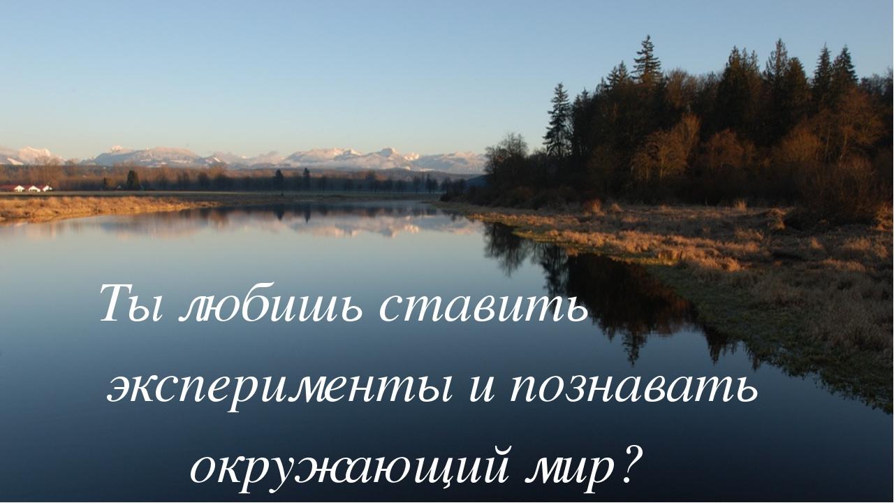 Ты любишь ставить эксперименты и познавать окружающий мир?