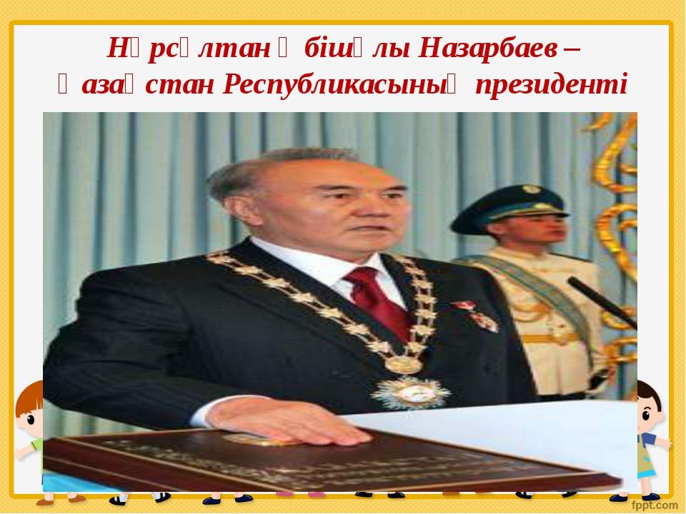 Нұрсұлтан Әбішұлы Назарбаев – Қазақстан Республикасының президенті