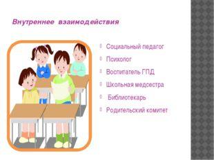 Внутреннее взаимодействия Социальный педагог Психолог Воспитатель ГПД Школьна